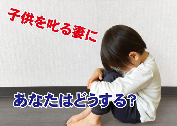 子供を叱る母親に父親のあなたはどうする?追いつめるのは…